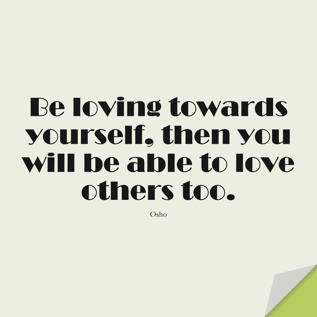 Be loving towards yourself, then you will be able to love others too. (Osho);  #InspirationalQuotes