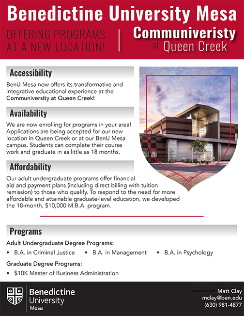 Benedictine University Mesa OFFERING PROGRAMS  AT A NEW LOCATION! Communiveristy  at Queen Creek. Accessibility: BenU Mesa now offers its transformative and integrative educational experience at the  Communiversity at Queen Creek! Availability: We are now enrolling for programs in your area! Applications are being accepted for our new location in Queen Creek or at our BenU Mesa campus. Students can complete their course work and graduate in as little as 18 months. Affordability: Our adult undergraduate programs offer financial aid and payment plans (including direct billing with tuition remission) to those who qualify. To respond to the need for more affordable and attainable graduate-level education, we developed the 18-month, $10,000 M.B.A. program.  Programs:  Adult Undergraduate Degree Programs: B.A. in Criminal Justice      •   B.A. in Management      •   B.A. in Psychology.  Graduate Degree Programs: $10K Master of Business Administration  Contact: Matt Clay mclay@ben.edu, (630) 981-4877