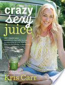 Crazy Sexy Juice 100+ Simple Juice, Smoothie & Nut Milk Recipes to Supercharge Your Health