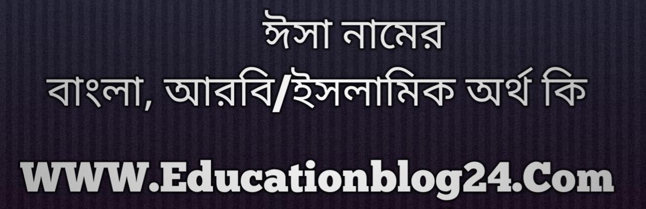 Isa name meaning in Bengali, ঈসা নামের অর্থ কি, ঈসা নামের বাংলা অর্থ কি, ঈসা নামের ইসলামিক অর্থ কি, ঈসা কি ইসলামিক /আরবি নাম