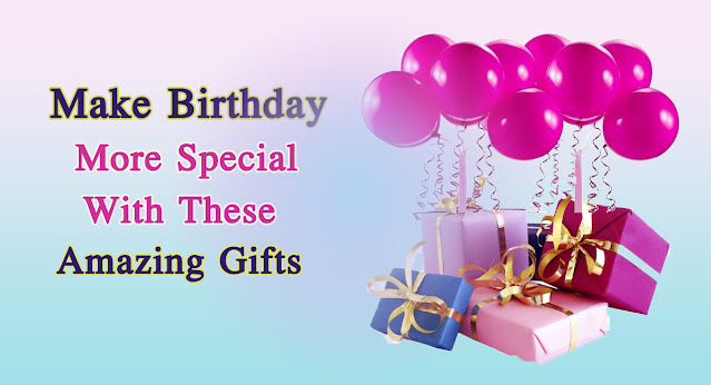Make Birthday More Special with These Amazing Gifts