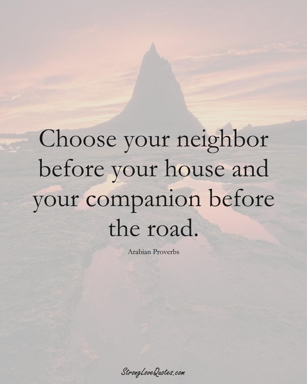 Choose your neighbor before your house and your companion before the road. (Arabian Sayings);  #aVarietyofCulturesSayings