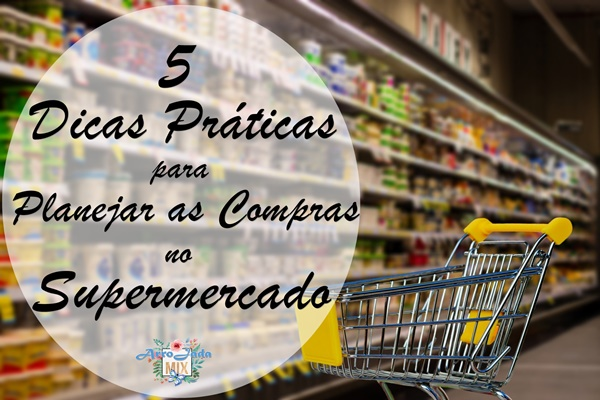5 Dicas Práticas Para Planejar as Compras do Supermercado