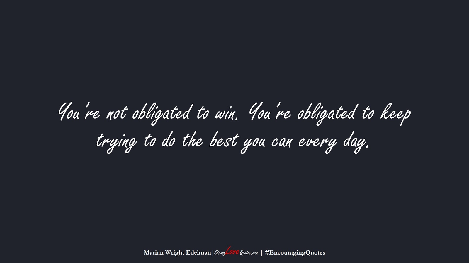 You're not obligated to win. You're obligated to keep trying to do the best you can every day. (Marian Wright Edelman);  #EncouragingQuotes