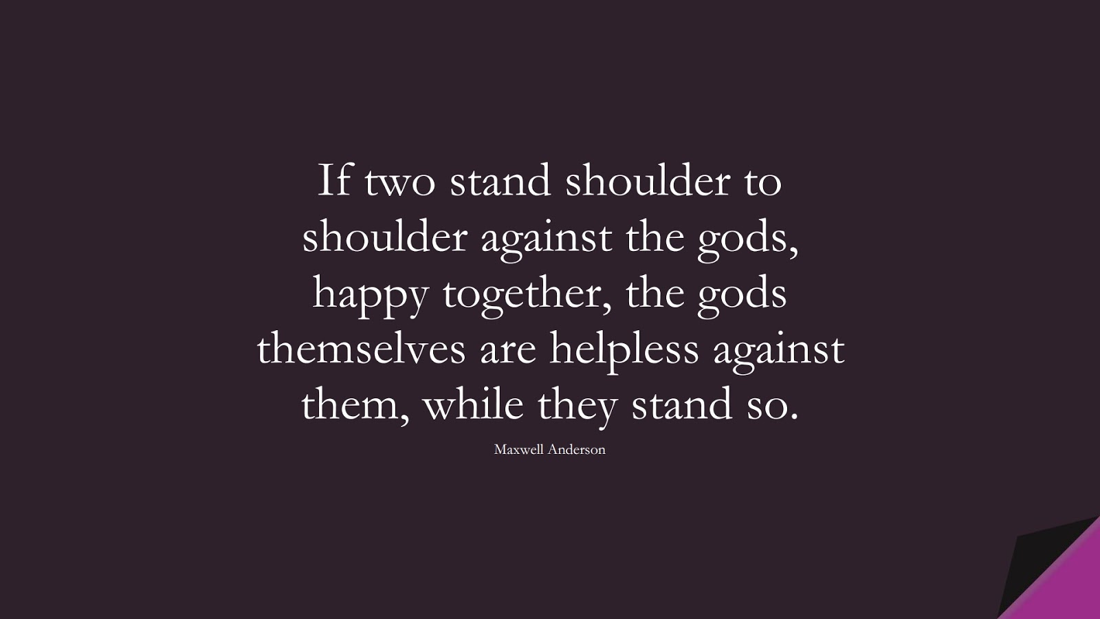 If two stand shoulder to shoulder against the gods, happy together, the gods themselves are helpless against them, while they stand so. (Maxwell Anderson);  #RelationshipQuotes