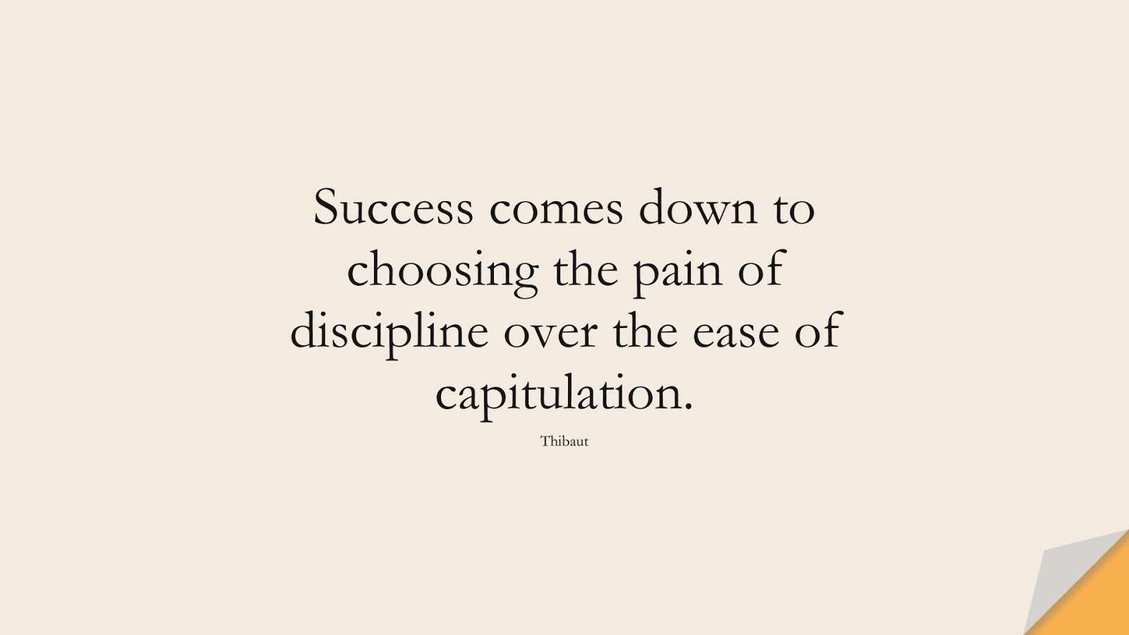 Success comes down to choosing the pain of discipline over the ease of capitulation. (Thibaut);  #SuccessQuotes