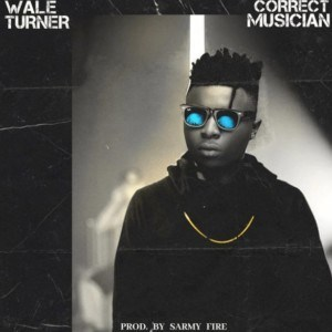 [Mp3] Wale Turner - Correct Musician (Prod by Sarmy Fire)