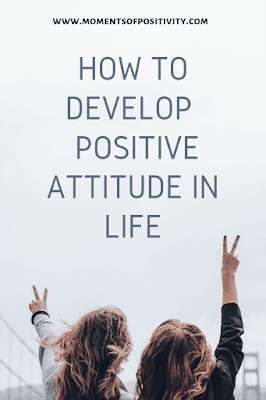 How To Develop  Positive Attitude In Life. www.momentsofpositivity.com