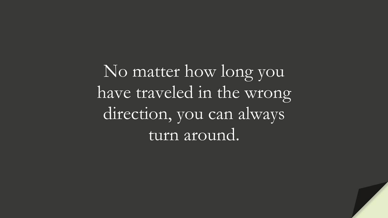 No matter how long you have traveled in the wrong direction, you can always turn around.FALSE