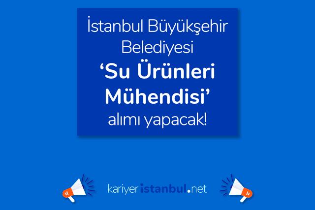 İstanbul Büyükşehir Belediyesi su ürünleri mühendisi alacak. İlana kimler başvurabilir? Detaylar kariyeristanbul.net'te!