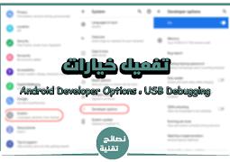 كيفية يمكن تفعيل خيار Android Developer Options ، و USB Debugging ؟