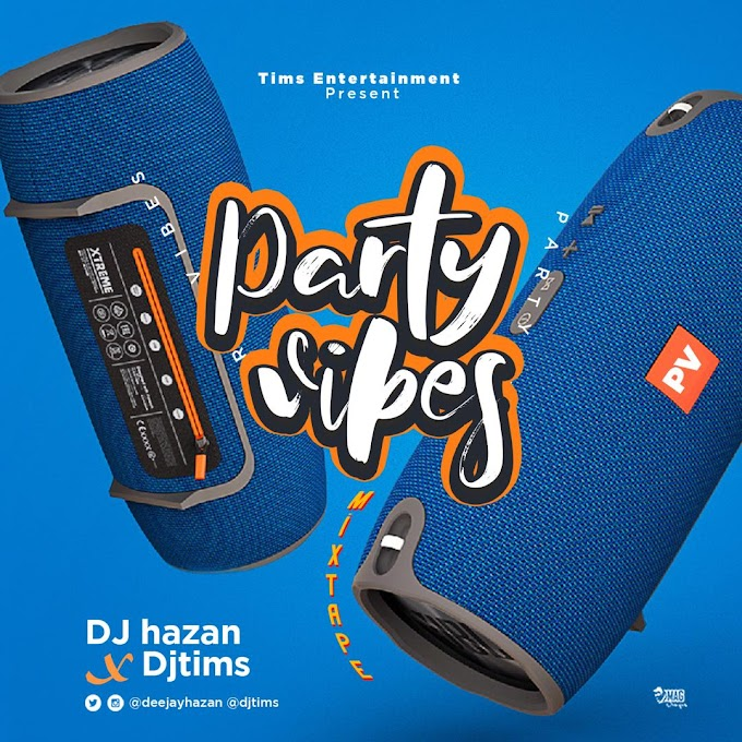 MIXTAPE: Dj Tims X Dj Hazan - Party Vibes Mixtape #Arewapublisize