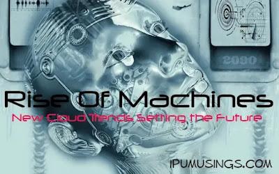 Rise Of Machines - New Cloud Trends Setting the Future (#futuretrends)(#artificalintelligence)(#ipumusings)(#intelligentmachines)