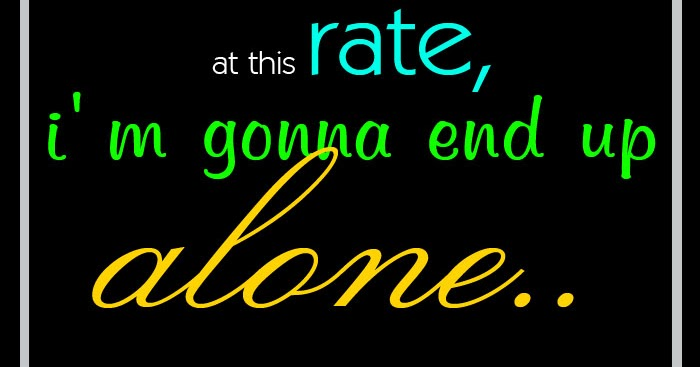 At this rate, i'm, gonna end up alone. | Echoz Lang ...