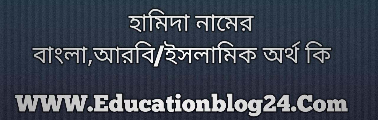 Hamida name meaning in Bengali, হামিদা নামের অর্থ কি, হামিদা নামের বাংলা অর্থ কি, হামিদা নামের ইসলামিক অর্থ কি, হামিদা কি ইসলামিক /আরবি নাম