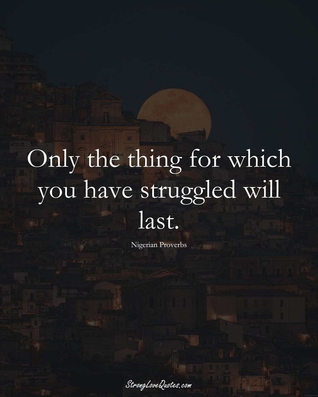 Only the thing for which you have struggled will last. (Nigerian Sayings);  #AfricanSayings