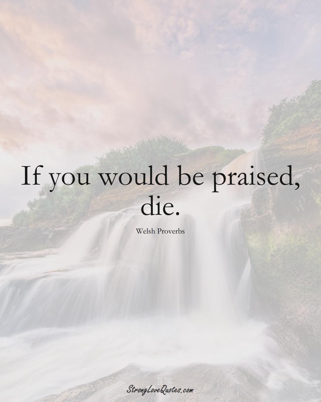 If you would be praised, die. (Welsh Sayings);  #EuropeanSayings