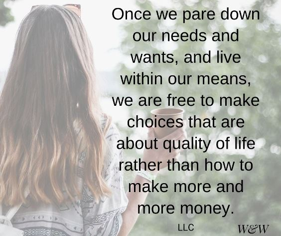 Once we pare down our needs and wants and live within our means, we are free to make choices that are about quality of life