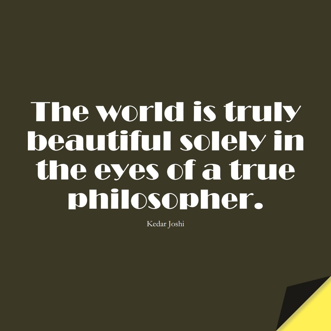 The world is truly beautiful solely in the eyes of a true philosopher. (Kedar Joshi);  #HumanityQuotes
