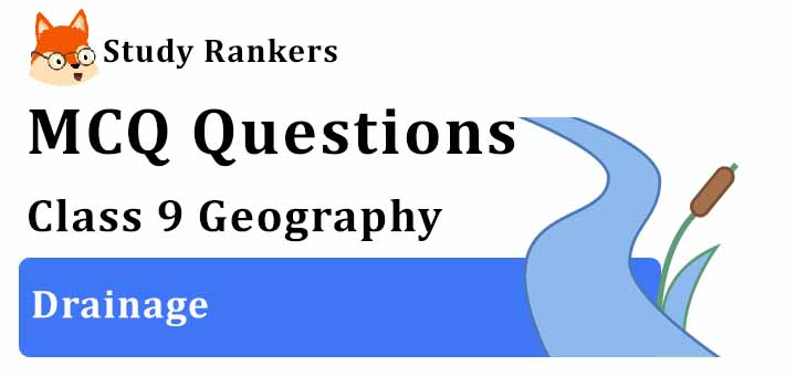 MCQ Questions for Class 9 Geography: Chapter 3 Drainage