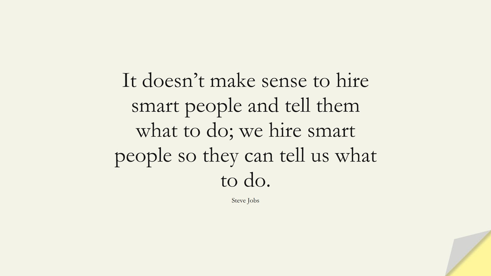 It doesn't make sense to hire smart people and tell them what to do; we hire smart people so they can tell us what to do. (Steve Jobs);  #SteveJobsQuotes