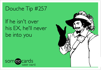 HUNG UP ON EX DOUCHE | I dated that douche™  com
