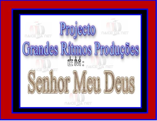 Projecto Grandes Ritmos Produções - Senhor Meu Deus