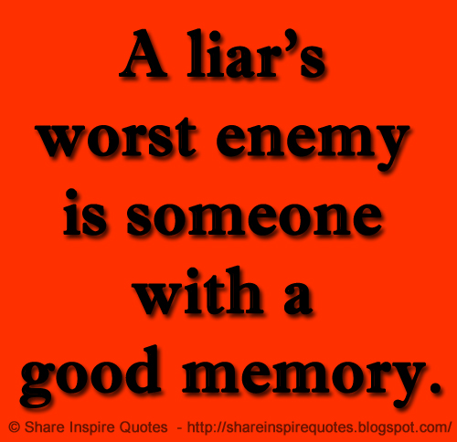A Liars Worst Enemy Is Someone With A Good Memory Share