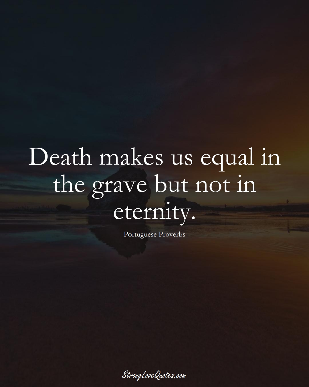 Death makes us equal in the grave but not in eternity. (Portuguese Sayings);  #EuropeanSayings