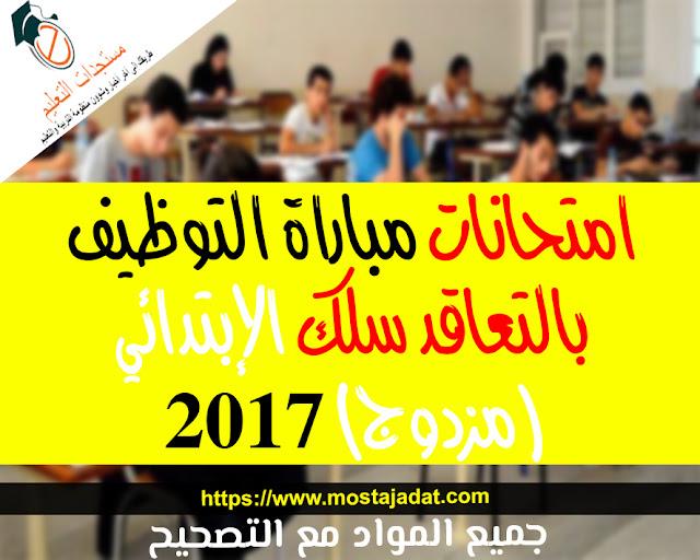 امتحانات مباراة التوظيف بالتعاقد سلك الإبتدائي (مزدوج) 2017 : جميع المواد مع التصحيح