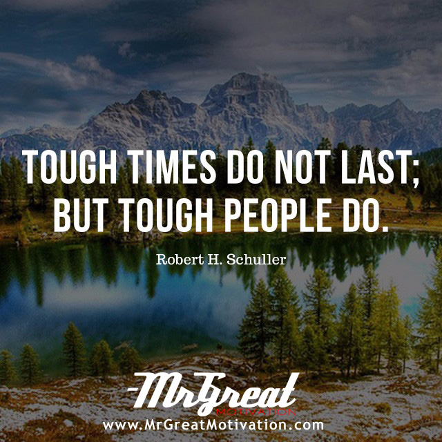 Tough Times Never Last, but Tough People Do!  -Robert H. Schuller