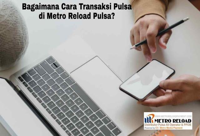 Bagaimana Cara Transaksi Pulsa di Metro Reload Pulsa?