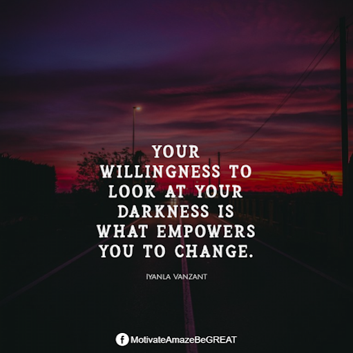 "Inspirational Quotes About Life And Struggles: ""Your willingness to look at your darkness is what empowers you to change."" - Iyanla Vanzant"