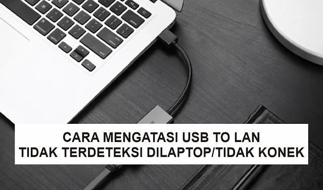Cara Mengatasi USB to LAN (LAN Adapter) Tidak Terdeteksi di Laptop