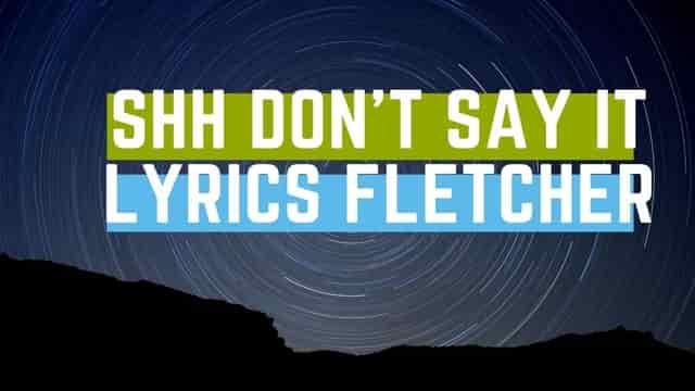 Shh Don't Say It, Lyrics Fletcher