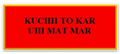 KUCHH TO KAR UHI MAT MAR