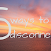 5 ways to disconnect...