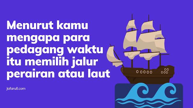 Menurut kamu mengapa para pedagang waktu itu memilih jalur perairan atau laut