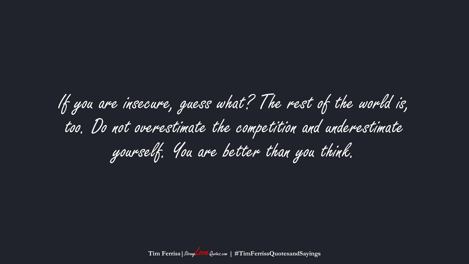If you are insecure, guess what? The rest of the world is, too. Do not overestimate the competition and underestimate yourself. You are better than you think. (Tim Ferriss);  #TimFerrissQuotesandSayings