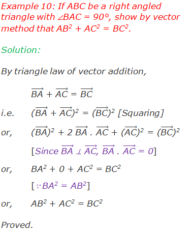 "Example 10: If ABC be a right angled triangle with ∠BAC = 90°, show by vector method that AB2 + AC2 = BC2. Solution: By triangle law of vector addition, (""BA"" ) ⃗ + (""AC"" ) ⃗ = (""BC"" ) ⃗ i.e. 	((""BA"" ) ⃗ + (""AC"" ) ⃗)2 = ((""BC"" ) ⃗)2 [Squaring] or,	((""BA"" ) ⃗)2 + 2 (""BA"" ) ⃗ . (""AC"" ) ⃗ + ((""AC"" ) ⃗)2 = ((""BC"" ) ⃗)2 [Since (""BA"" ) ⃗ ⊥ (""AC"" ) ⃗, (""BA"" ) ⃗ . (""AC"" ) ⃗ = 0] or,	BA2 + 0 + AC2 = BC2  [∵ BA2 = AB2] or,	AB2 + AC2 = BC2  Proved."