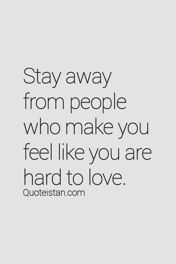 Stay away from people who make you feel you're hard to love. And those who feel you're hard to understand.
