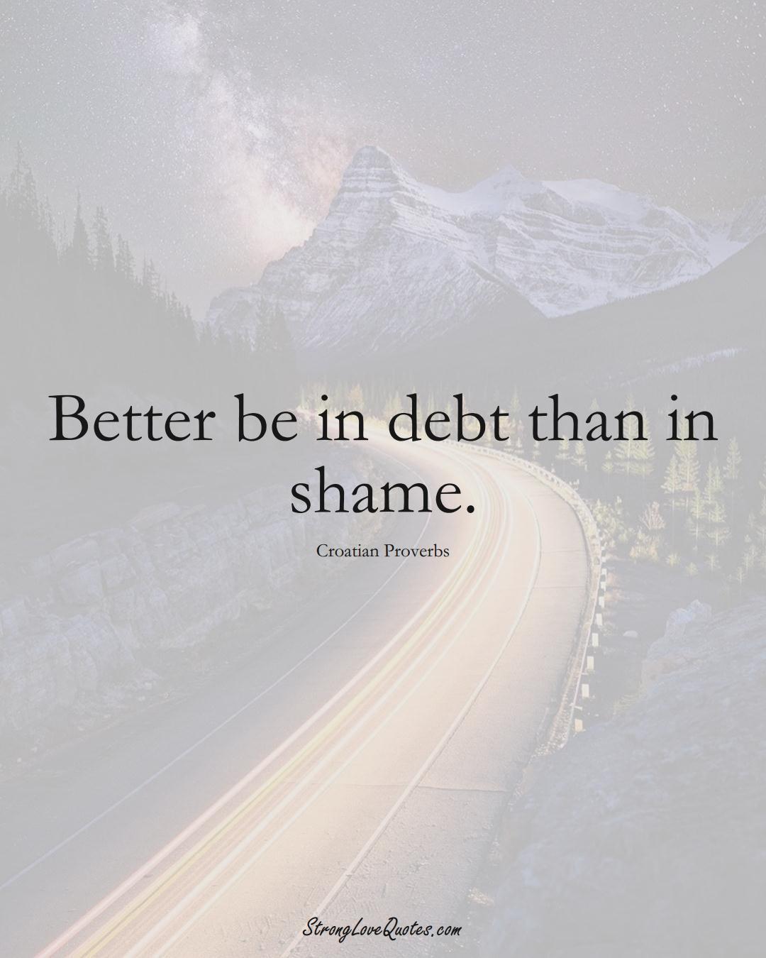 Better be in debt than in shame. (Croatian Sayings);  #EuropeanSayings