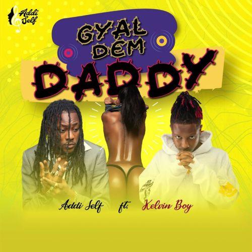 Addi Self – Gyal Dem Daddy Ft. Kelvyn Boy