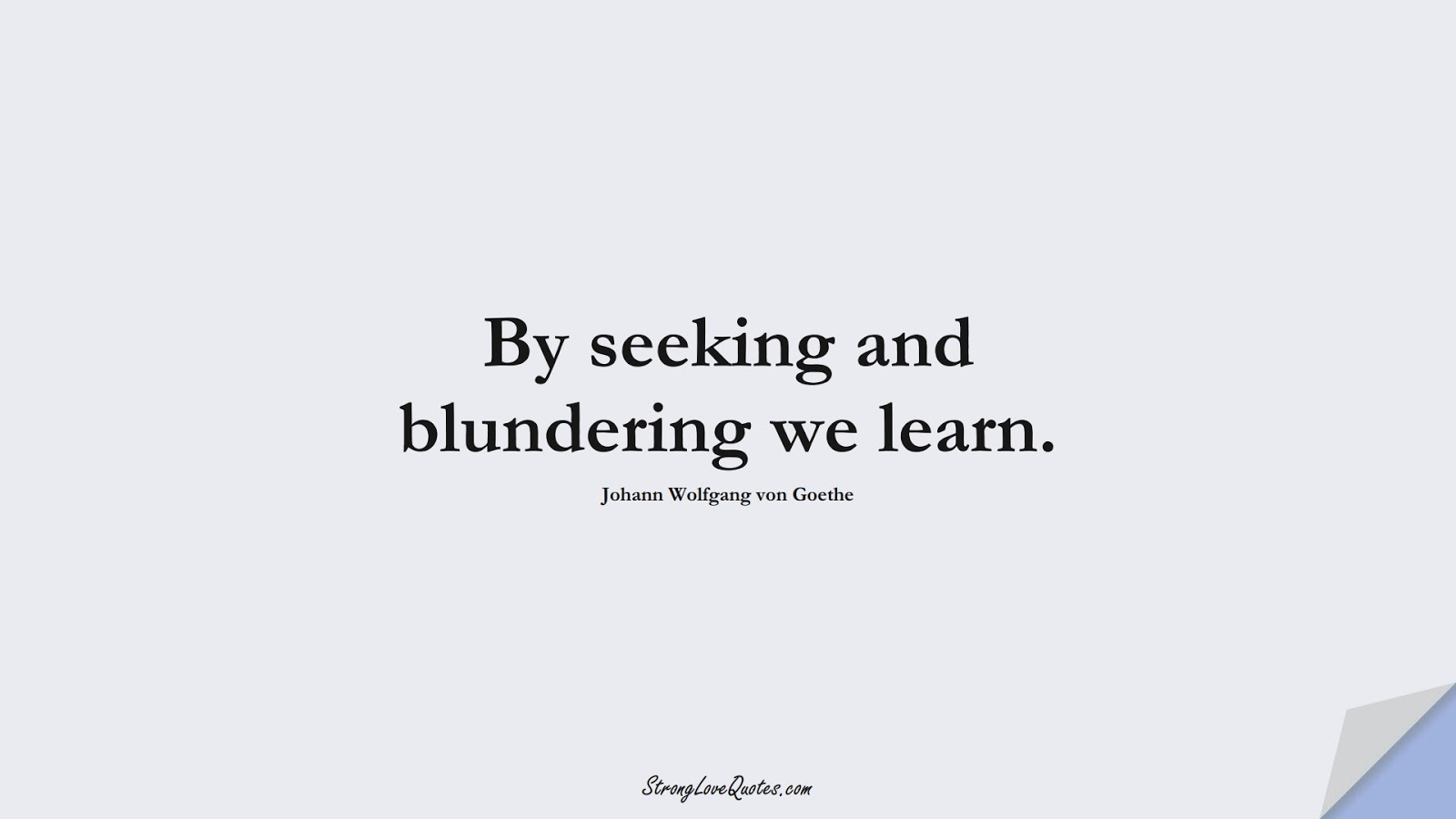 By seeking and blundering we learn. (Johann Wolfgang von Goethe);  #EducationQuotes