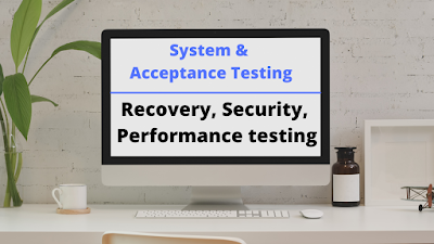 system and acceptance testing, recovery testing, security testing, performance testing