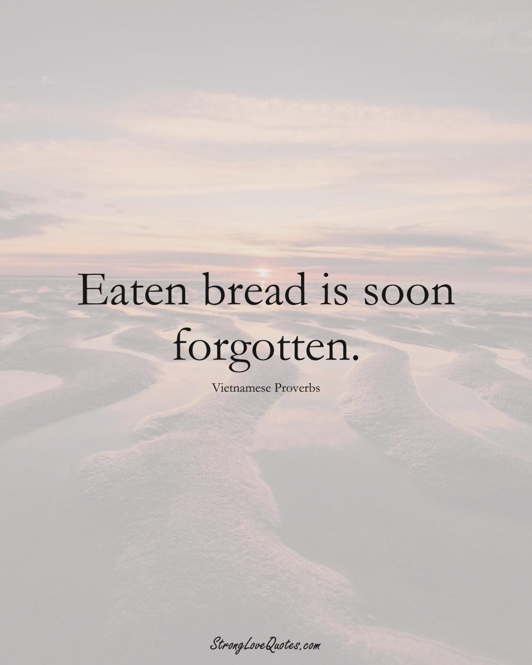 Eaten bread is soon forgotten. (Vietnamese Sayings);  #AsianSayings