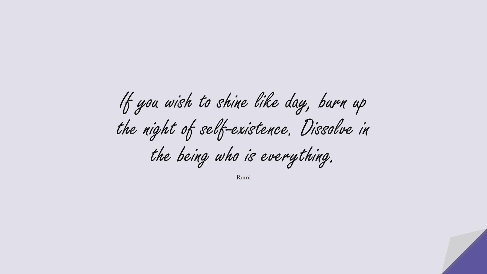 If you wish to shine like day, burn up the night of self-existence. Dissolve in the being who is everything. (Rumi);  #RumiQuotes