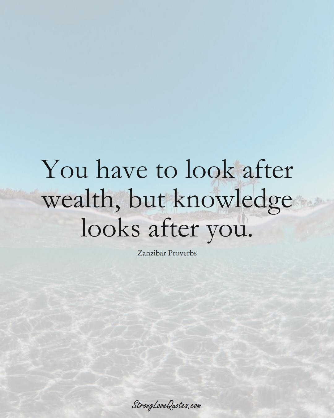 You have to look after wealth, but knowledge looks after you. (Zanzibar Sayings);  #AfricanSayings