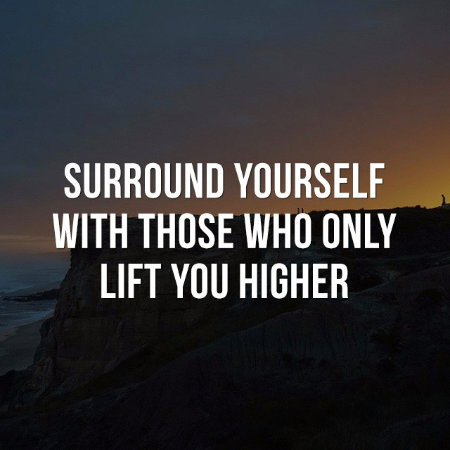 Surround yourself with those who only lift you higher. - Good Quotes