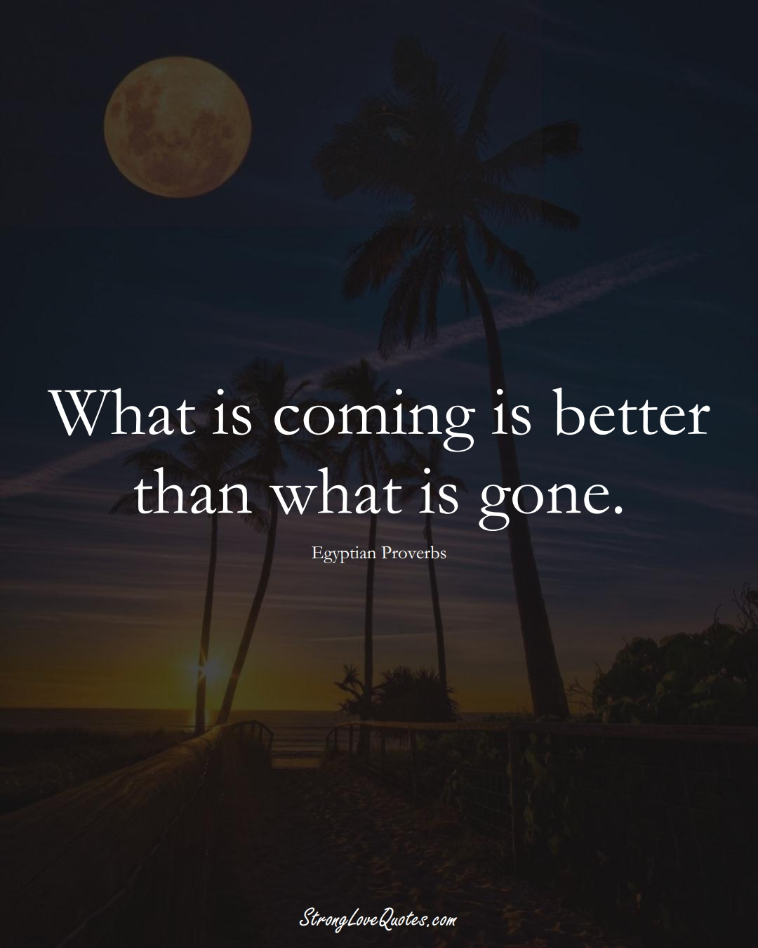 What is coming is better than what is gone. (Egyptian Sayings);  #MiddleEasternSayings